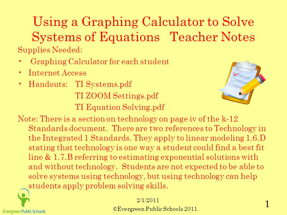 ©Evergreen Public Schools 2011 1 2/1/2011 Using a Graphing Calculator to Solve Systems of Equations Teacher Notes Supplies Needed: Graphing Calculator