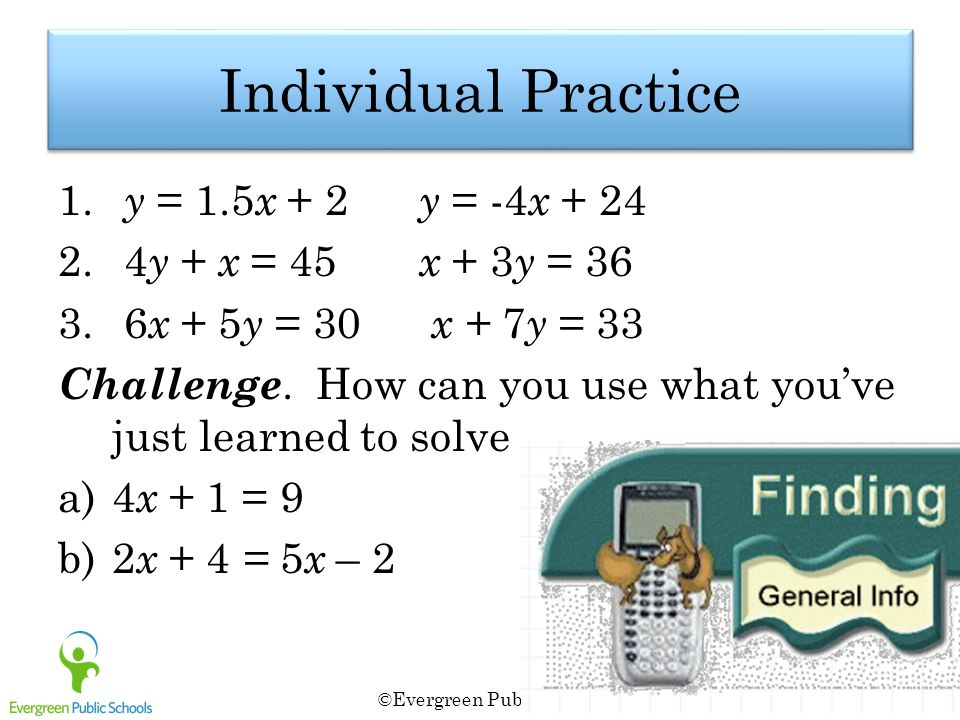 Individual Practice 1. y = 1.5 x + 2 y = -4 x + 24 2. 4 y + x = 45 x + 3 y = 36 3. 6 x + 5 y = 30 x + 7 y = 33 Challenge. How can you use what you've