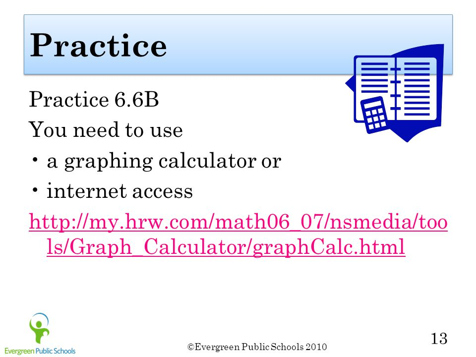 ©Evergreen Public Schools 2010 13 Practice Practice 6.6B You need to use a graphing calculator or internet access http://my.hrw.com/math06_07/nsmedia/