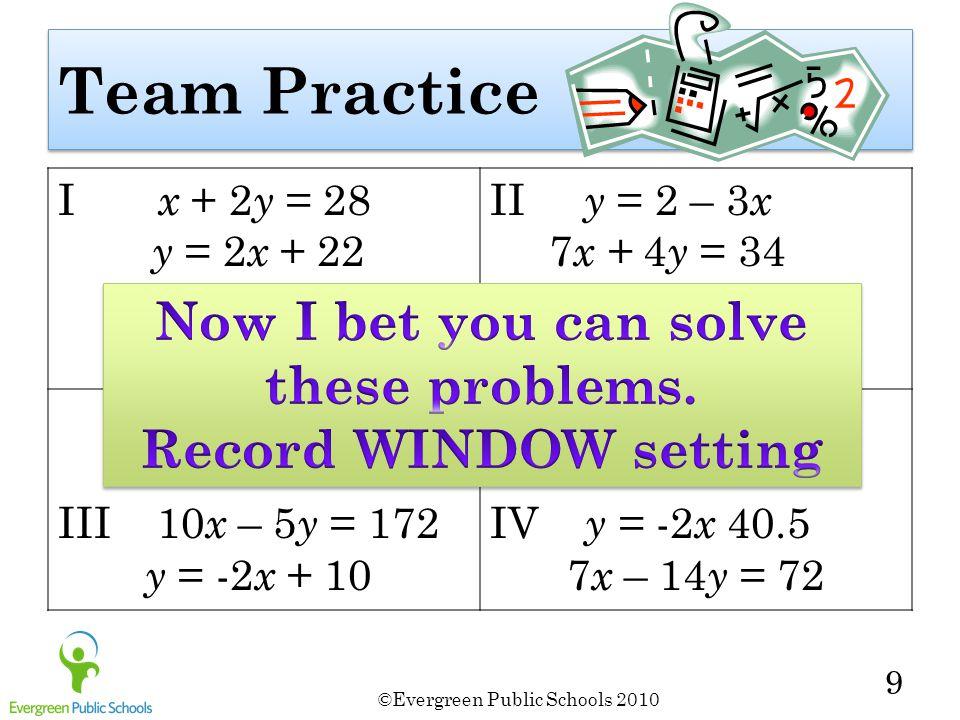©Evergreen Public Schools 2010 9 Team Practice I x + 2 y = 28 y = 2 x + 22 II y = 2 – 3 x 7 x + 4 y = 34 III 10 x – 5 y = 172 y = -2 x + 10 IV y = -2 x 40.5 7 x – 14 y = 72