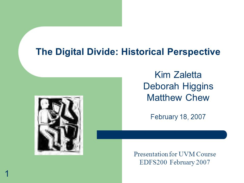 1 The Digital Divide: Historical Perspective Kim Zaletta Deborah Higgins Matthew Chew February 18, 2007 Presentation for UVM Course EDFS200 February 2