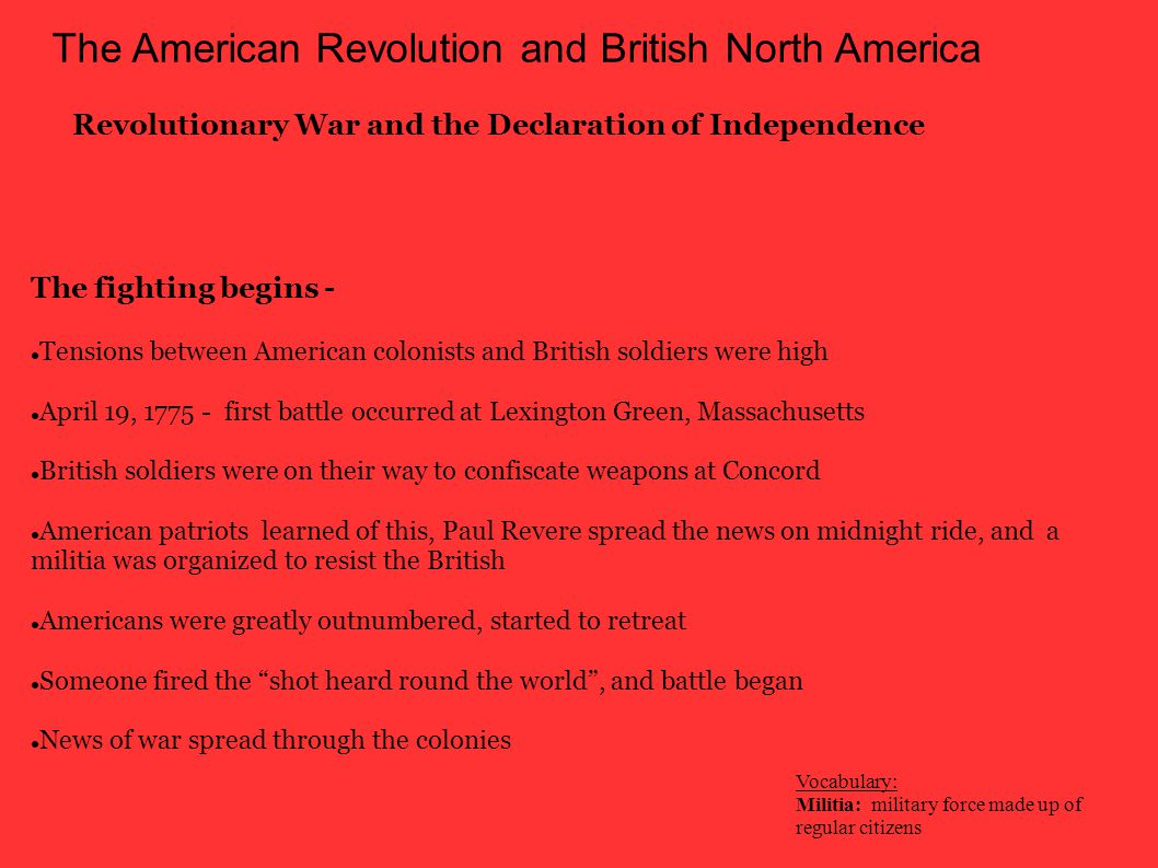 The American Revolution and British North America Revolutionary War and the Declaration of Independence George Washington was chosen as commander in chief of the American forces at the 2 nd Continental Congress American military force strengthened Americans won a moral victory at The Battle of Bunker Hill British military underestimated Americans strength and used tactics that caused them to suffer huge losses (1000 British died, to the colonists 450)  Patriotism increased as the Americans had military successes More people joined ranks of American forces Early gains for the patriots -