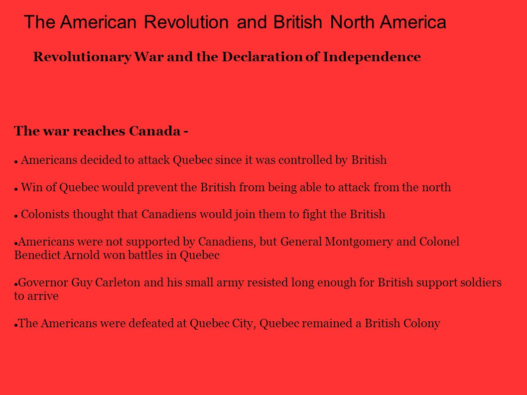 The American Revolution and British North America Revolutionary War and the Declaration of Independence Americans decided to attack Quebec since it was controlled by British Win of Quebec would prevent the British from being able to attack from the north Colonists thought that Canadiens would join them to fight the British Americans were not supported by Canadiens, but General Montgomery and Colonel Benedict Arnold won battles in Quebec Governor Guy Carleton and his small army resisted long enough for British support soldiers to arrive The Americans were defeated at Quebec City, Quebec remained a British Colony The war reaches Canada -