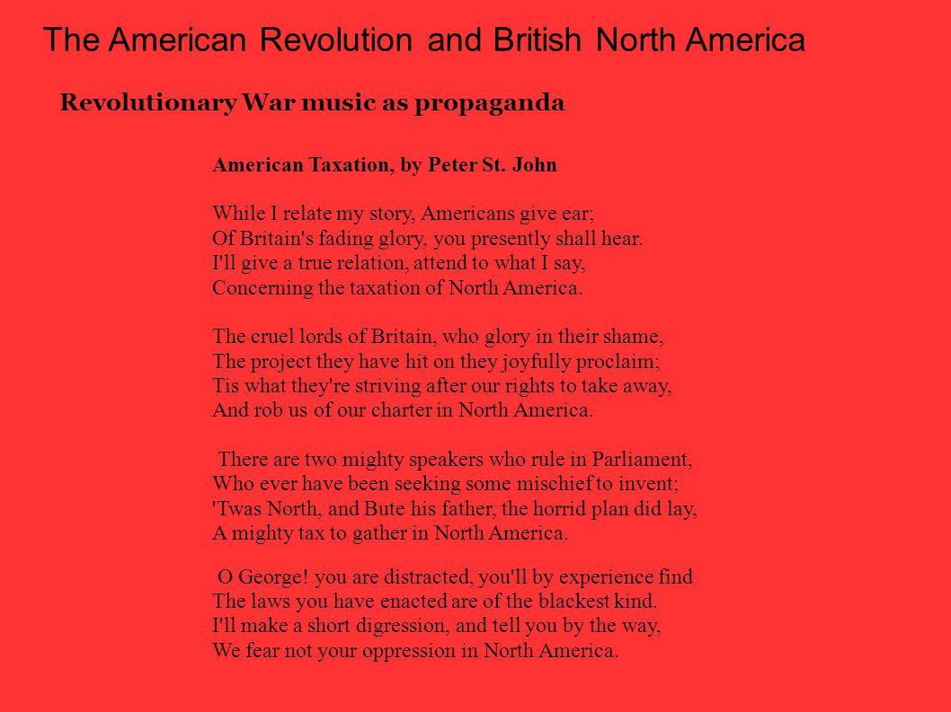 The American Revolution and British North America Revolutionary War music as propaganda American Taxation, by Peter St.