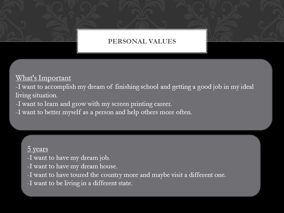 PERSONAL VALUES What s Important -I want to accomplish my dream of finishing school and getting a good job in my ideal living situation.