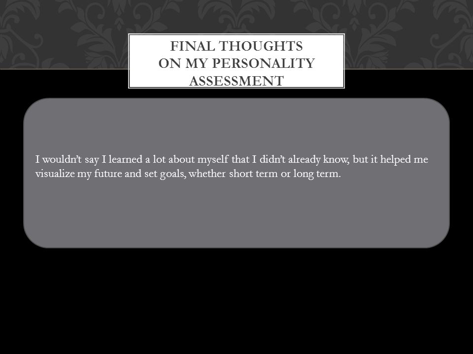 FINAL THOUGHTS ON MY PERSONALITY ASSESSMENT I wouldn't say I learned a lot about myself that I didn't already know, but it helped me visualize my future and set goals, whether short term or long term.