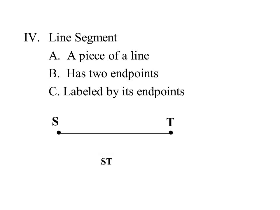 IV.Line Segment A. A piece of a line B. Has two endpoints C. Labeled by its endpoints ∙∙ S T ST
