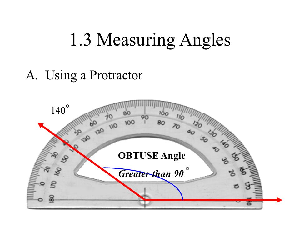 1.3 Measuring Angles A. Using a Protractor OBTUSE Angle Greater than 90 ° 140 °