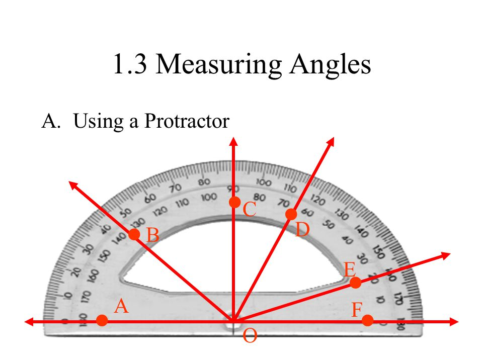 1.3 Measuring Angles A. Using a Protractor A B C D E F O