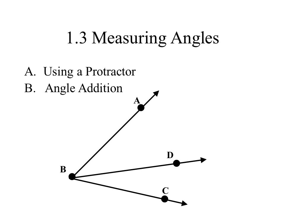 1.3 Measuring Angles A.Using a Protractor B. Angle Addition A B C D