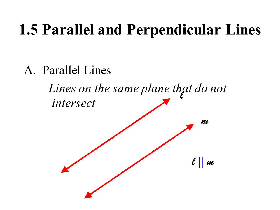1.5 Parallel and Perpendicular Lines A.Parallel Lines Lines on the same plane that do not intersect l m l | | m