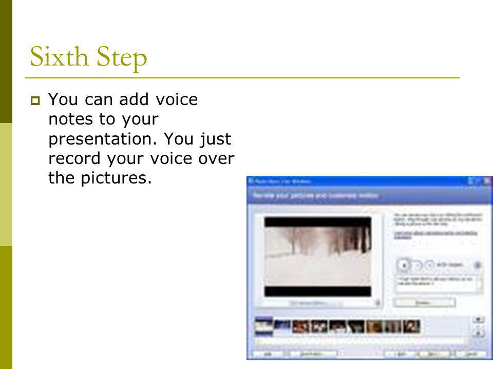 Sixth Step  You can add voice notes to your presentation.
