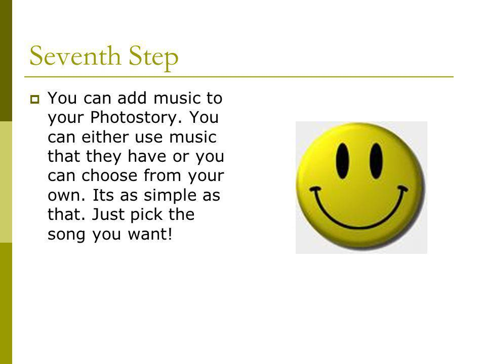 Seventh Step  You can add music to your Photostory.