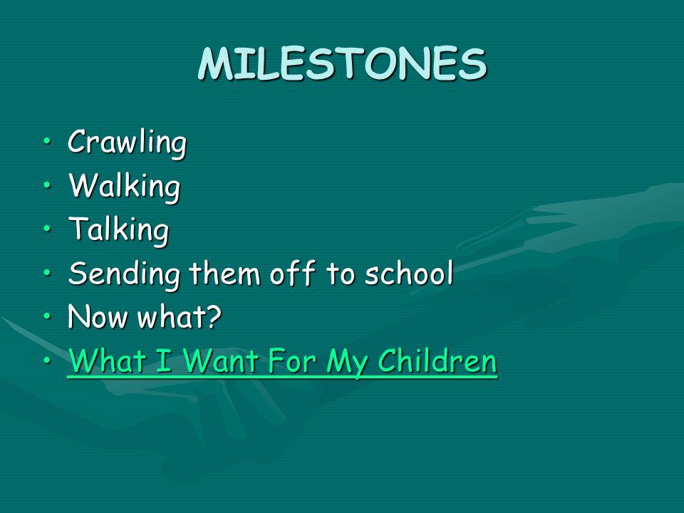 MILESTONES CrawlingCrawling WalkingWalking TalkingTalking Sending them off to schoolSending them off to school Now what?Now what.