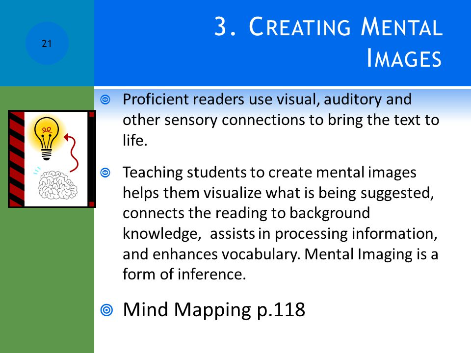 3. C REATING M ENTAL I MAGES  Proficient readers use visual, auditory and other sensory connections to bring the text to life.  Teaching students to