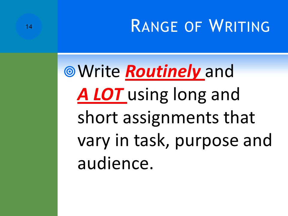 R ANGE OF W RITING  Write Routinely and A LOT using long and short assignments that vary in task, purpose and audience.