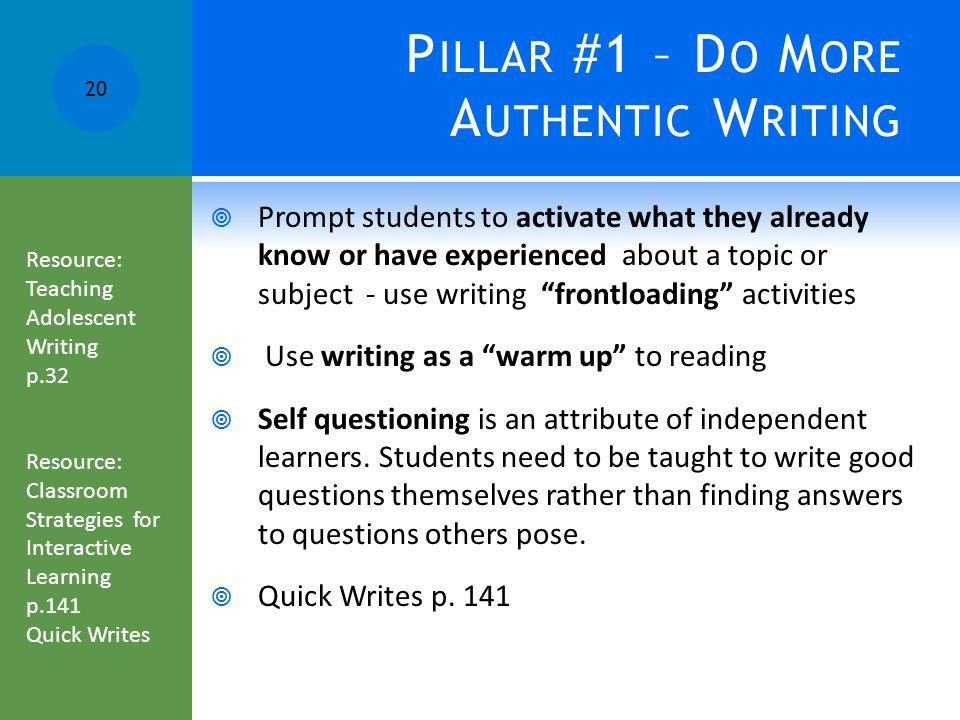 P ILLAR #1 – D O M ORE A UTHENTIC W RITING  Prompt students to activate what they already know or have experienced about a topic or subject - use writing frontloading activities  Use writing as a warm up to reading  Self questioning is an attribute of independent learners.
