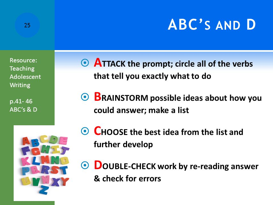 ABC' S AND D  A TTACK the prompt; circle all of the verbs that tell you exactly what to do  B RAINSTORM possible ideas about how you could answer; make a list  C HOOSE the best idea from the list and further develop  D OUBLE-CHECK work by re-reading answer & check for errors 25 Resource: Teaching Adolescent Writing p.41- 46 ABC's & D