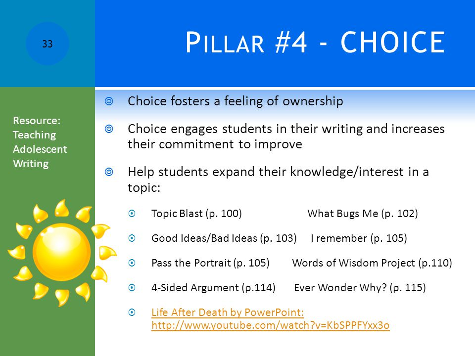 P ILLAR #4 - CHOICE  Choice fosters a feeling of ownership  Choice engages students in their writing and increases their commitment to improve  Help students expand their knowledge/interest in a topic:  Topic Blast (p.