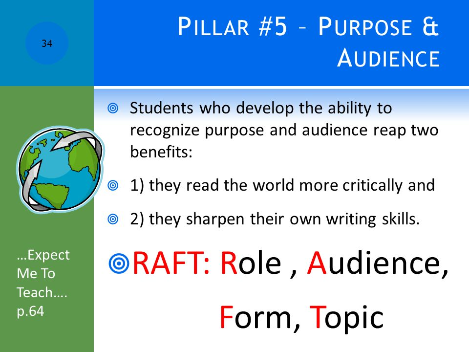 P ILLAR #5 – P URPOSE & A UDIENCE  Students who develop the ability to recognize purpose and audience reap two benefits:  1) they read the world more critically and  2) they sharpen their own writing skills.