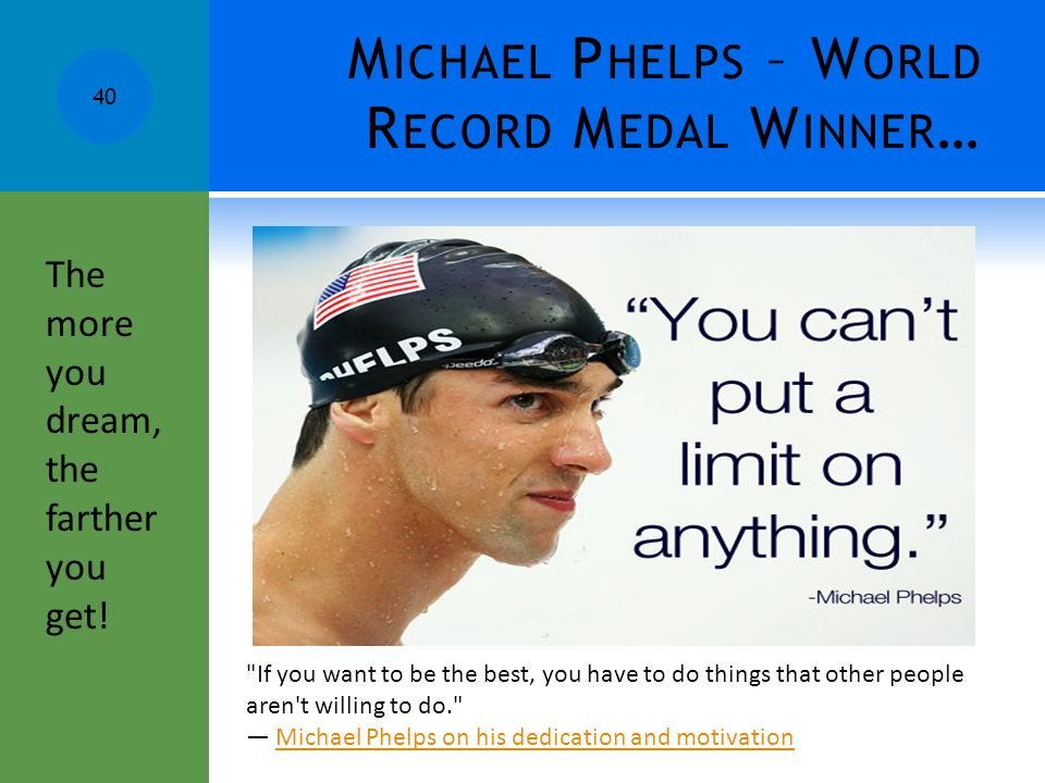 M ICHAEL P HELPS – W ORLD R ECORD M EDAL W INNER …  If you want to be the best, you have to do things that other people aren t willing to do.  — Michael Phelps on his dedication and motivationMichael Phelps on his dedication and motivation 40 The more you dream, the farther you get.