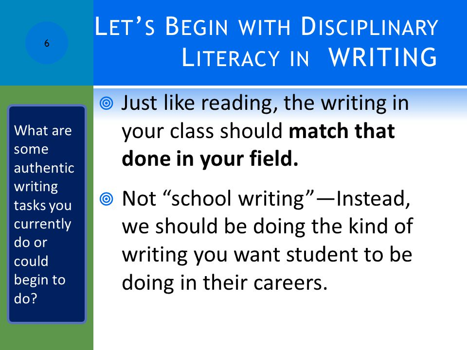 L ET ' S B EGIN WITH D ISCIPLINARY L ITERACY IN WRITING  Just like reading, the writing in your class should match that done in your field.