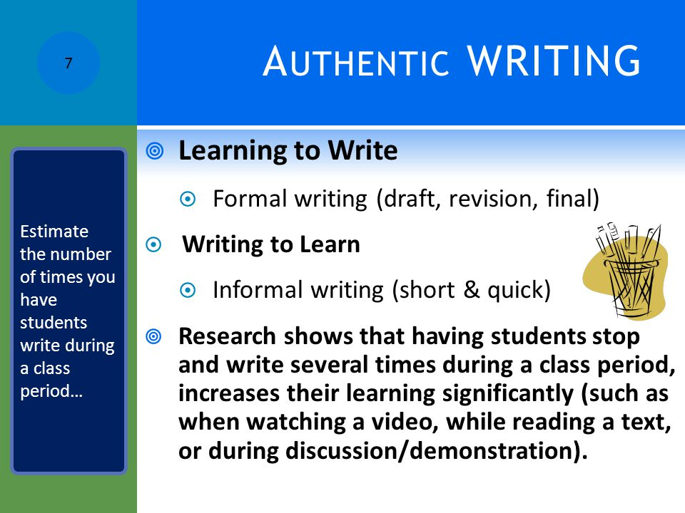 A UTHENTIC WRITING  Learning to Write  Formal writing (draft, revision, final)  Writing to Learn  Informal writing (short & quick)  Research shows that having students stop and write several times during a class period, increases their learning significantly (such as when watching a video, while reading a text, or during discussion/demonstration).