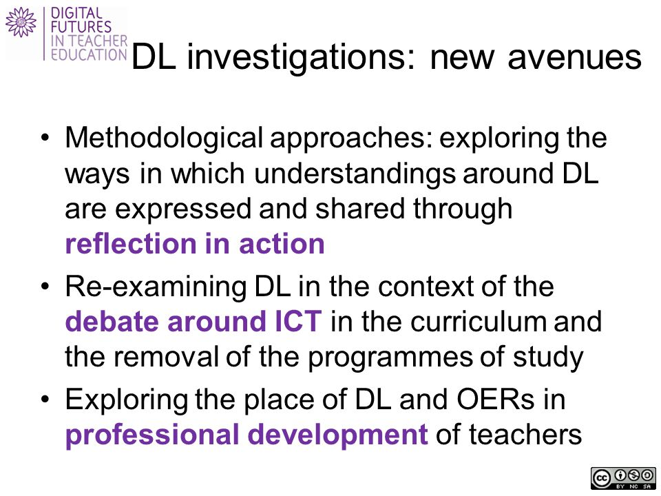 DL investigations: new avenues Methodological approaches: exploring the ways in which understandings around DL are expressed and shared through reflection in action Re-examining DL in the context of the debate around ICT in the curriculum and the removal of the programmes of study Exploring the place of DL and OERs in professional development of teachers
