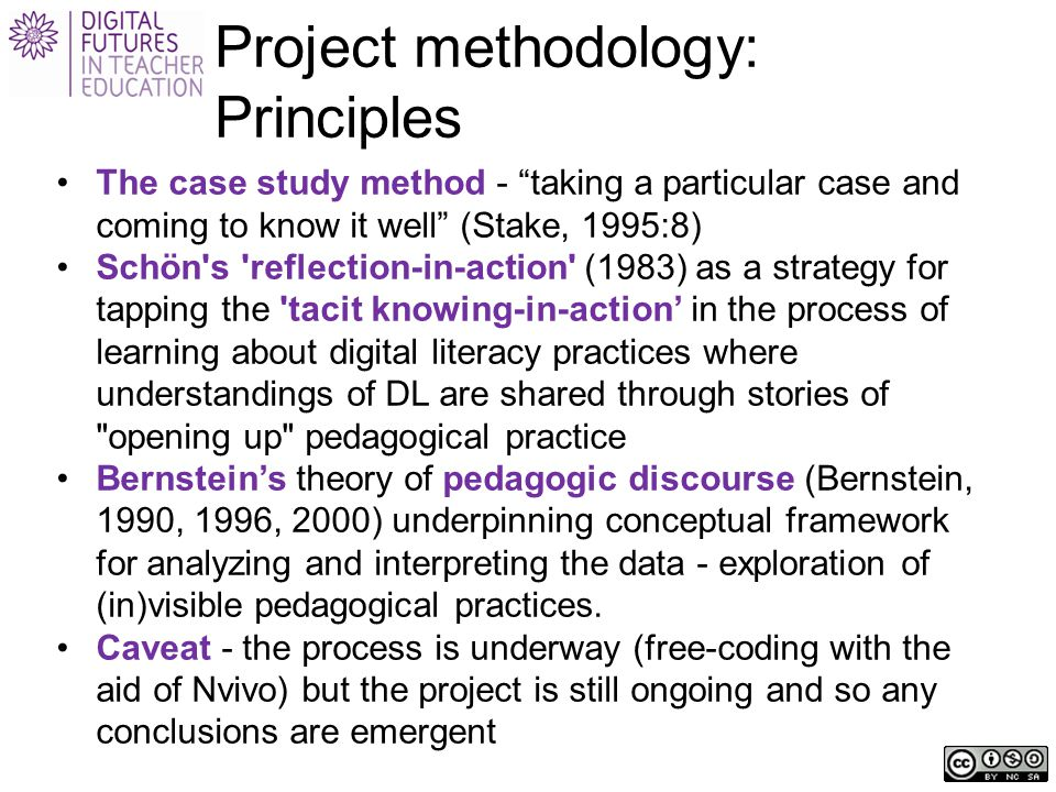 Project methodology: Principles The case study method - taking a particular case and coming to know it well (Stake, 1995:8) Schön s reflection-in-action (1983) as a strategy for tapping the tacit knowing-in-action' in the process of learning about digital literacy practices where understandings of DL are shared through stories of opening up pedagogical practice Bernstein's theory of pedagogic discourse (Bernstein, 1990, 1996, 2000) underpinning conceptual framework for analyzing and interpreting the data - exploration of (in)visible pedagogical practices.