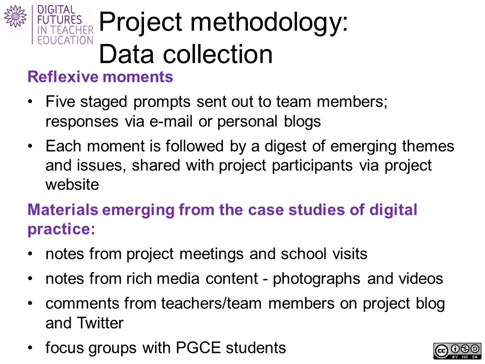 Project methodology: Data collection Reflexive moments Five staged prompts sent out to team members; responses via e-mail or personal blogs Each moment is followed by a digest of emerging themes and issues, shared with project participants via project website Materials emerging from the case studies of digital practice: notes from project meetings and school visits notes from rich media content - photographs and videos comments from teachers/team members on project blog and Twitter focus groups with PGCE students