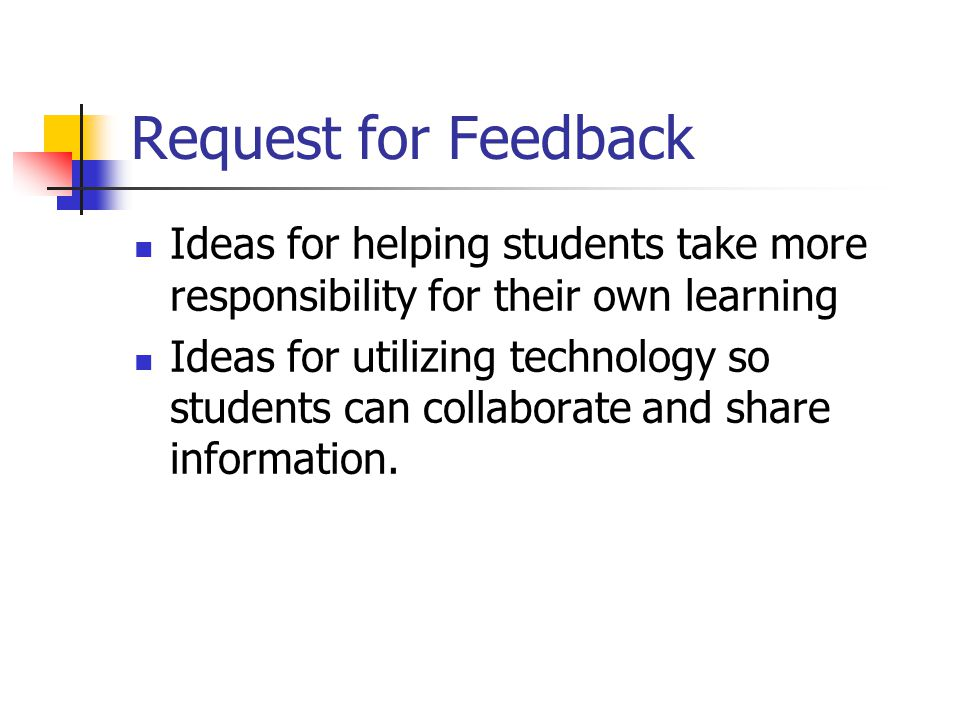 Request for Feedback Ideas for helping students take more responsibility for their own learning Ideas for utilizing technology so students can collaborate and share information.