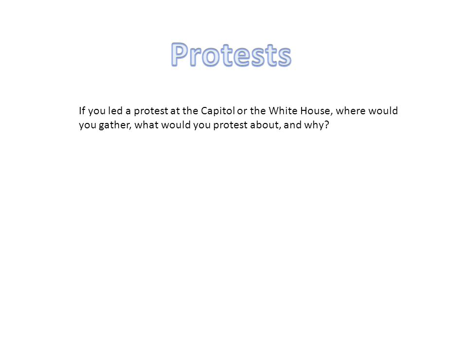 If you led a protest at the Capitol or the White House, where would you gather, what would you protest about, and why?