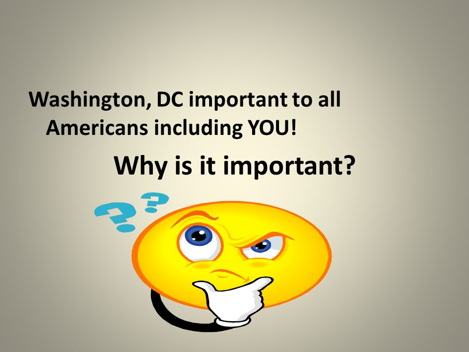 Washington, DC important to all Americans including YOU! Why is it important?