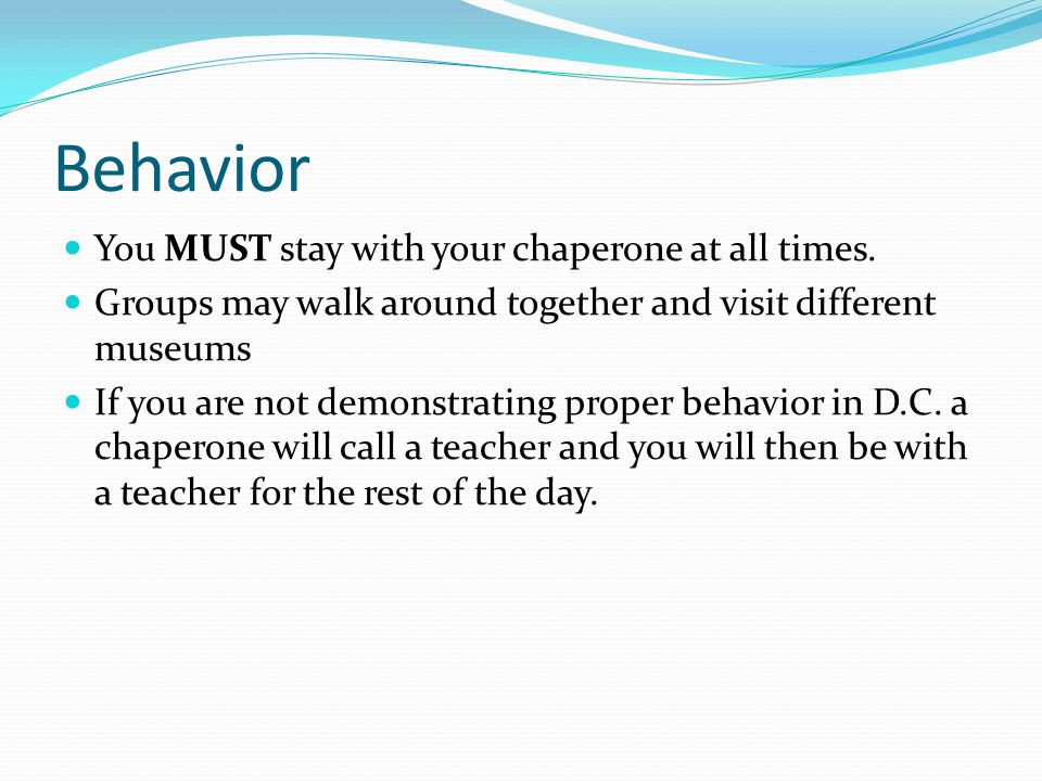 Behavior You MUST stay with your chaperone at all times.