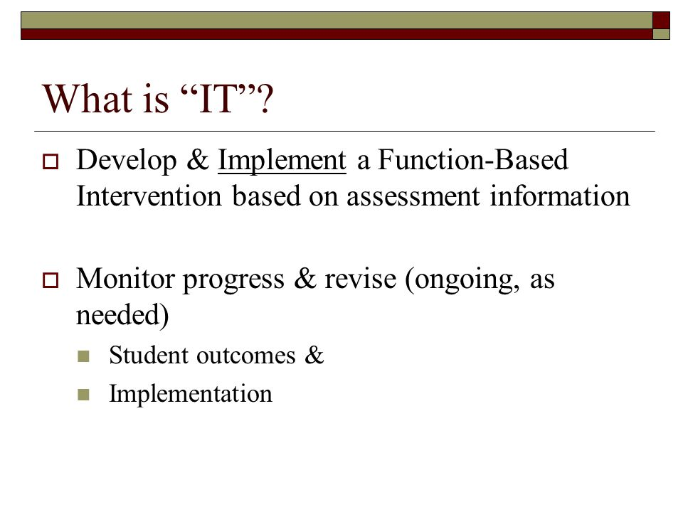"""What is """"IT""""?  Develop & Implement a Function-Based Intervention based on assessment information  Monitor progress & revise (ongoing, as needed) Stu"""