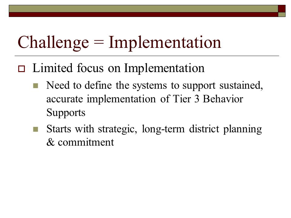 Challenge = Implementation  Limited focus on Implementation Need to define the systems to support sustained, accurate implementation of Tier 3 Behavi
