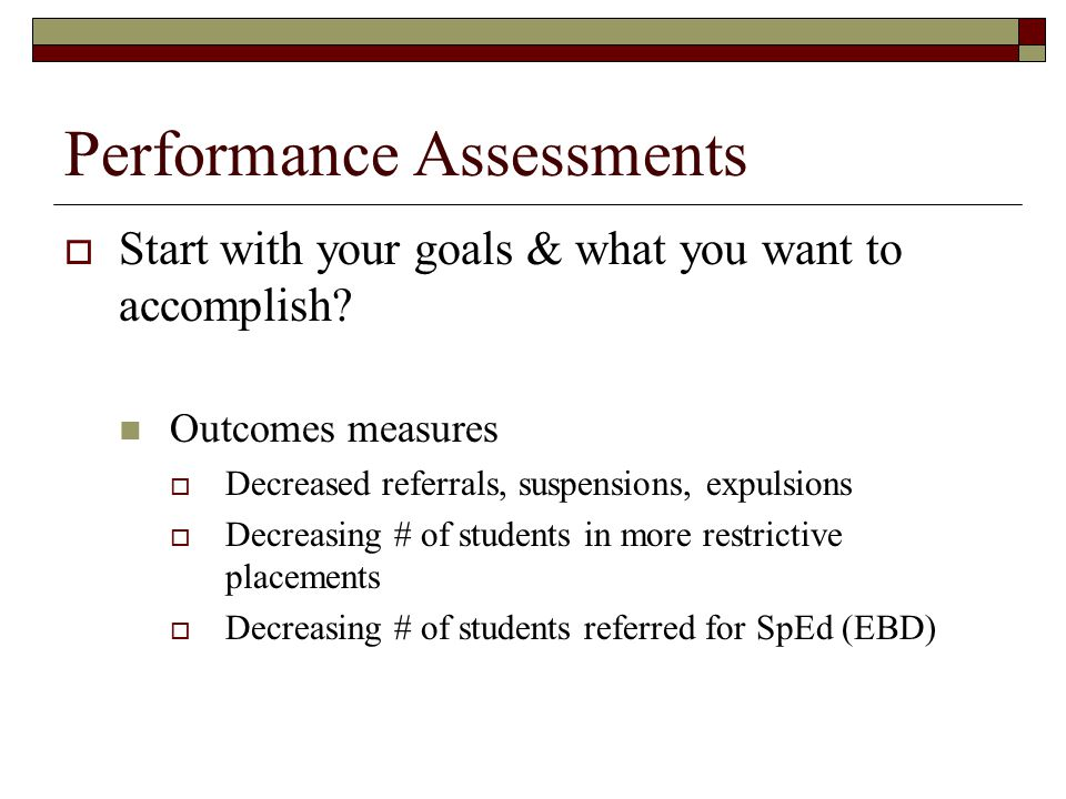 Performance Assessments  Start with your goals & what you want to accomplish? Outcomes measures  Decreased referrals, suspensions, expulsions  Decr