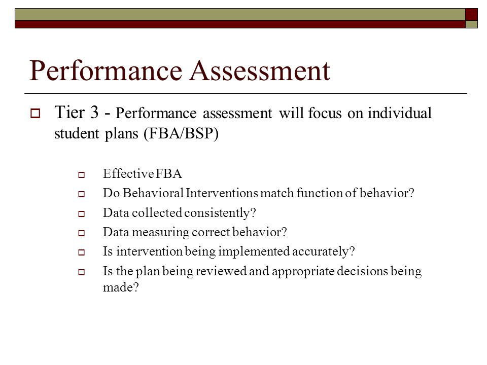 Performance Assessment  Tier 3 - Performance assessment will focus on individual student plans (FBA/BSP)  Effective FBA  Do Behavioral Intervention