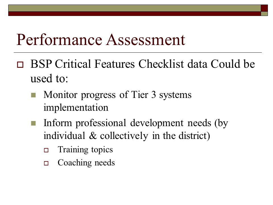 Performance Assessment  BSP Critical Features Checklist data Could be used to: Monitor progress of Tier 3 systems implementation Inform professional