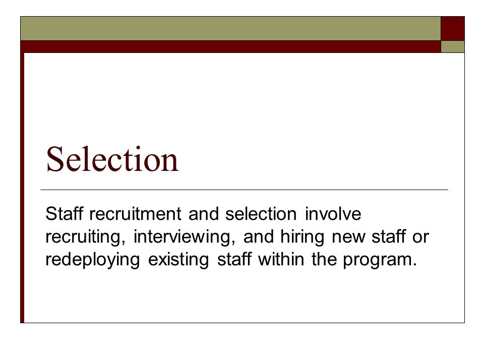 Selection Staff recruitment and selection involve recruiting, interviewing, and hiring new staff or redeploying existing staff within the program.