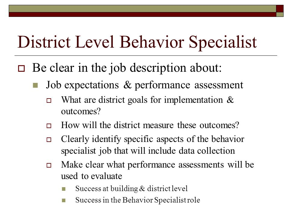District Level Behavior Specialist  Be clear in the job description about: Job expectations & performance assessment  What are district goals for im