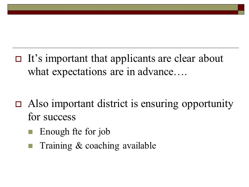  It's important that applicants are clear about what expectations are in advance….  Also important district is ensuring opportunity for success Enou