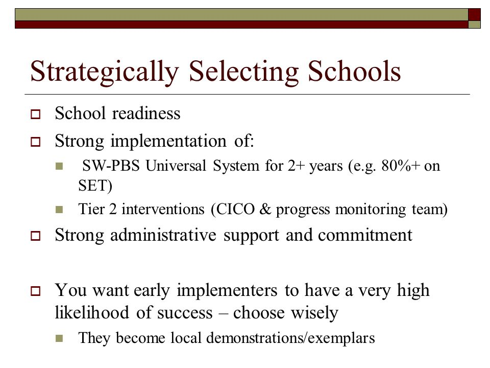 Strategically Selecting Schools  School readiness  Strong implementation of: SW-PBS Universal System for 2+ years (e.g. 80%+ on SET) Tier 2 interven