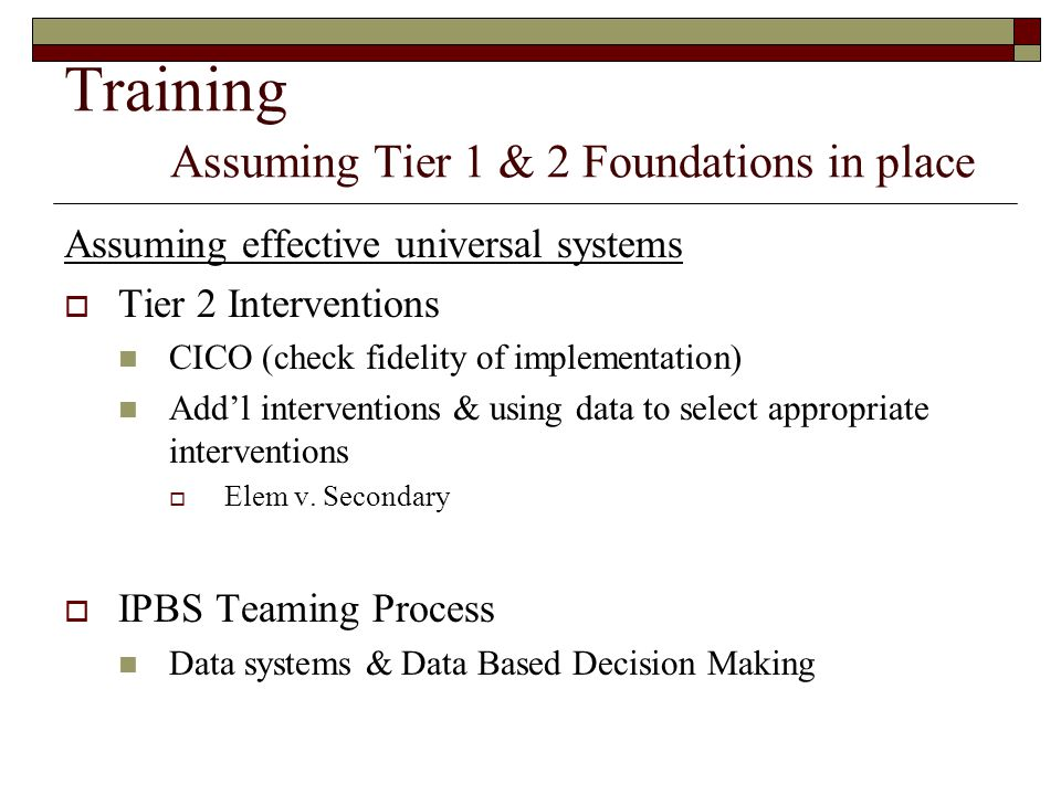 Training Assuming Tier 1 & 2 Foundations in place Assuming effective universal systems  Tier 2 Interventions CICO (check fidelity of implementation)