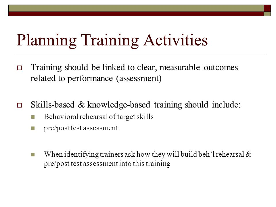 Planning Training Activities  Training should be linked to clear, measurable outcomes related to performance (assessment)  Skills-based & knowledge-