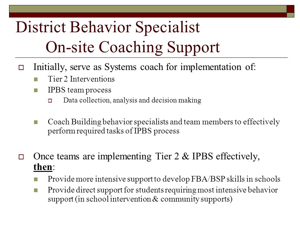 District Behavior Specialist On-site Coaching Support  Initially, serve as Systems coach for implementation of: Tier 2 Interventions IPBS team proces