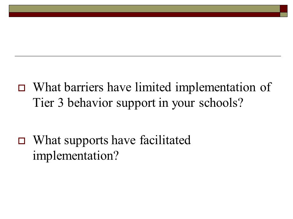 Facilitative Administration  Remove Barriers & Facilitate implementation Philosophical barriers Commitment & prioritization of intervention for students with challenging behavior Limited resources Creative use of resources Limited follow-through & implementation Teaming routines & accountability for intervention