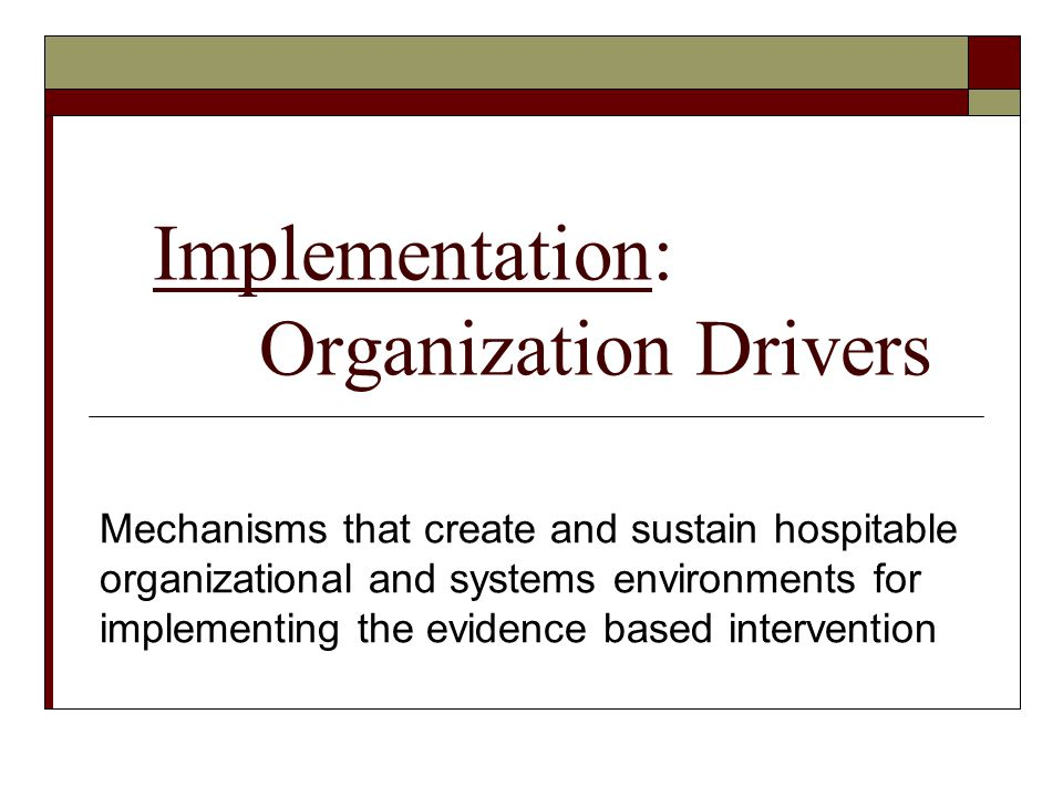 Implementation: Organization Drivers Mechanisms that create and sustain hospitable organizational and systems environments for implementing the eviden