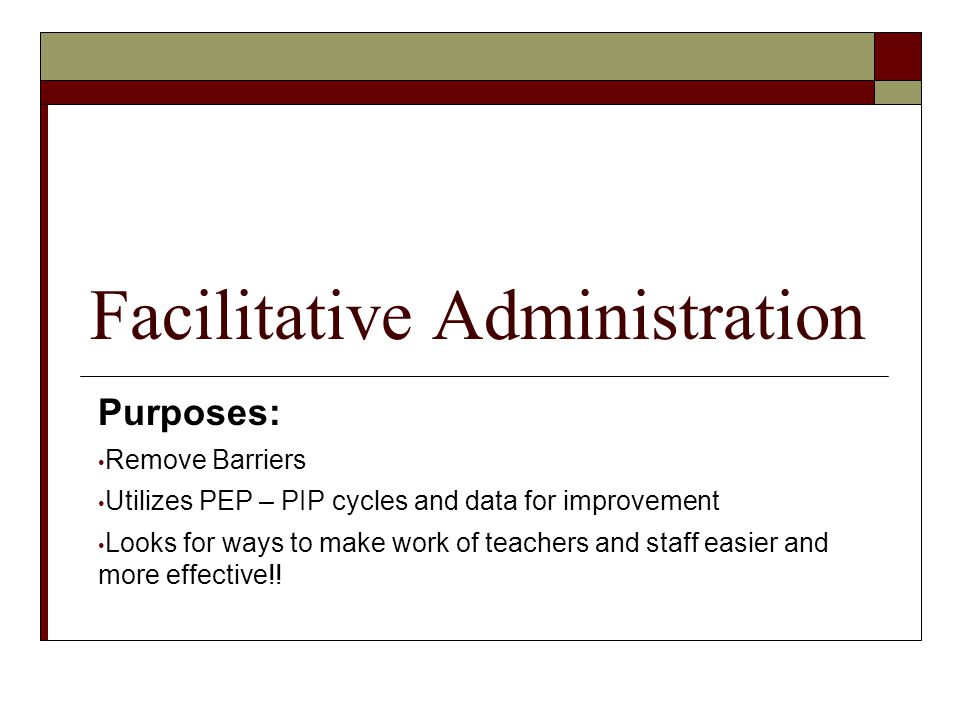 Facilitative Administration Purposes: Remove Barriers Utilizes PEP – PIP cycles and data for improvement Looks for ways to make work of teachers and s