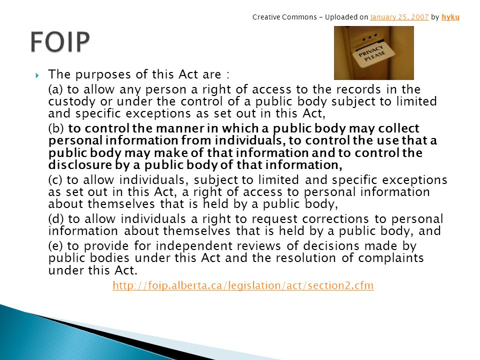 The purposes of this Act are : (a) to allow any person a right of access to the records in the custody or under the control of a public body subject to limited and specific exceptions as set out in this Act, (b) to control the manner in which a public body may collect personal information from individuals, to control the use that a public body may make of that information and to control the disclosure by a public body of that information, (c) to allow individuals, subject to limited and specific exceptions as set out in this Act, a right of access to personal information about themselves that is held by a public body, (d) to allow individuals a right to request corrections to personal information about themselves that is held by a public body, and (e) to provide for independent reviews of decisions made by public bodies under this Act and the resolution of complaints under this Act.